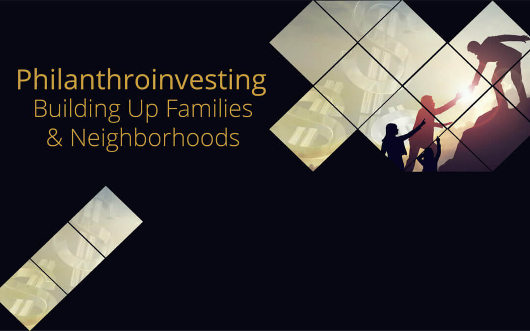 Philanthroinvesting Building Up Families & Neighborhoods